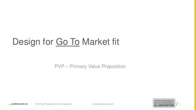 Proprietary and Confidentialstartupsecrets.comTurning Products Into Companies Design for Go To Market fit PVP – Primary Va...