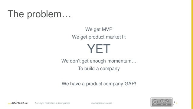 Proprietary and Confidential The problem… We get MVP We get product market fit YET We don't get enough momentum… To build ...