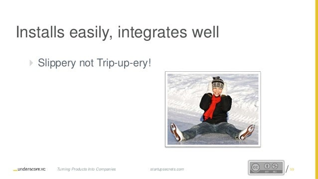 Proprietary and Confidential Installs easily, integrates well  Slippery not Trip-up-ery! startupsecrets.comTurning Produc...