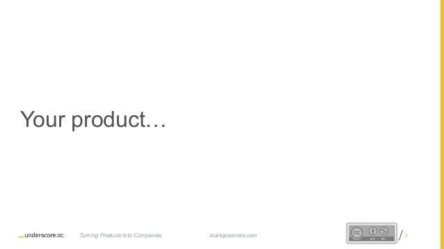 Proprietary and Confidential Your product… startupsecrets.comTurning Products Into Companies 8