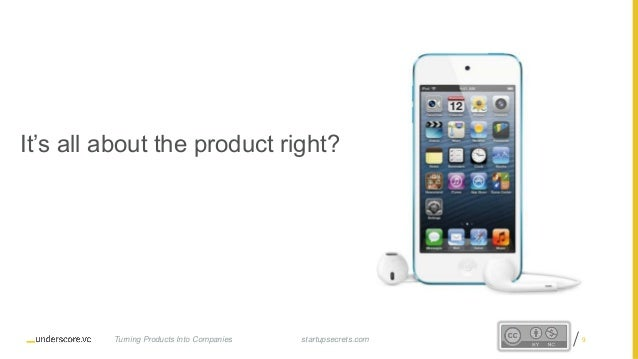 Proprietary and Confidential It's all about the product right? startupsecrets.comTurning Products Into Companies 9