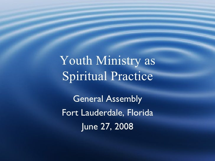 Youth Ministry as Spiritual Practice   General Assembly Fort Lauderdale, Florida      June 27, 2008