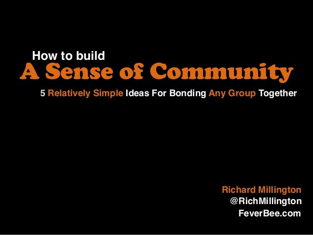 How to build A Sense of Community Richard Millington @RichMillington 5 Relatively Simple Ideas For Bonding Any Group Toget...