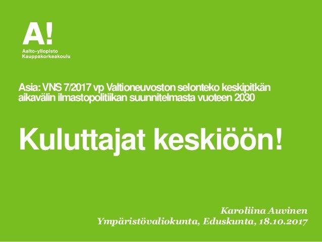 Karoliina Auvinen Ympäristövaliokunta, Eduskunta, 18.10.2017 Asia:VNS7/2017vpValtioneuvostonselontekokeskipitkän aikavälin...