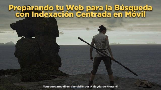 #busquedamovil en #innobi18 por @aleyda de @orainti Preparando tu Web para la Búsqueda con Indexación Centrada en Móvil #b...
