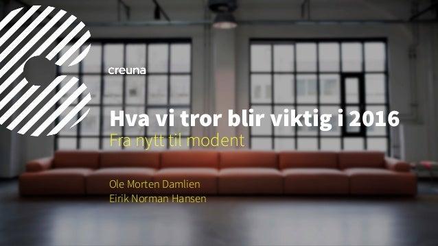 Ole Morten Damlien Eirik Norman Hansen Hva vi tror blir viktig i 2016 Fra nytt til modent