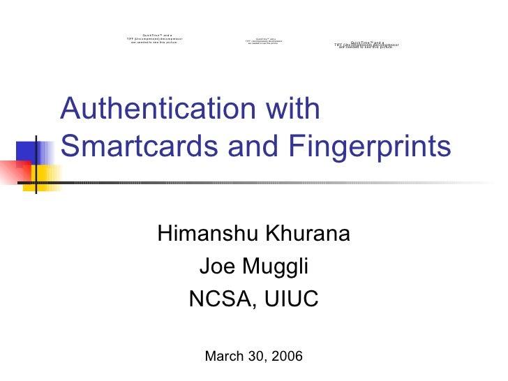 Authentication with Smartcards and Fingerprints Himanshu Khurana Joe Muggli NCSA, UIUC March 30, 2006