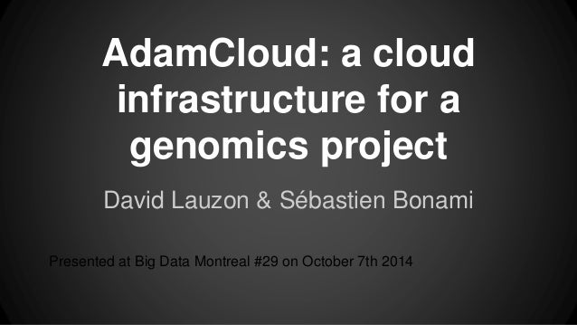 AdamCloud: a cloud infrastructure for a genomics project David Lauzon & Sébastien Bonami Presented at Big Data Montreal #2...