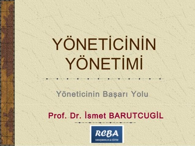 YÖNETİCİNİN YÖNETİMİ Yöneticinin Başarı YoluProf. Dr. İsmet BARUTCUGİL