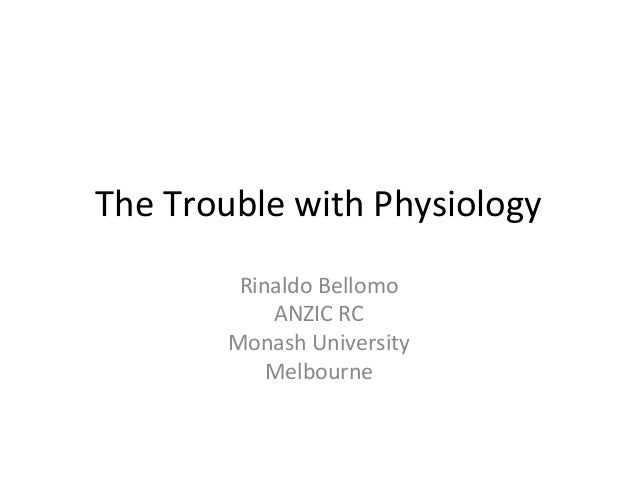The Trouble with Physiology Rinaldo Bellomo ANZIC RC Monash University Melbourne