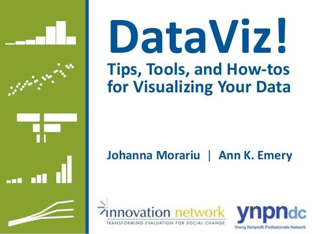 DataViz! Johanna Morariu   Ann K. Emery Tips, Tools, and How-tos for Visualizing Your Data