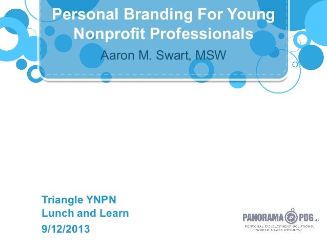 Aaron M. Swart, MSW Triangle YNPN Lunch and Learn 9/12/2013 Personal Branding For Young Nonprofit Professionals