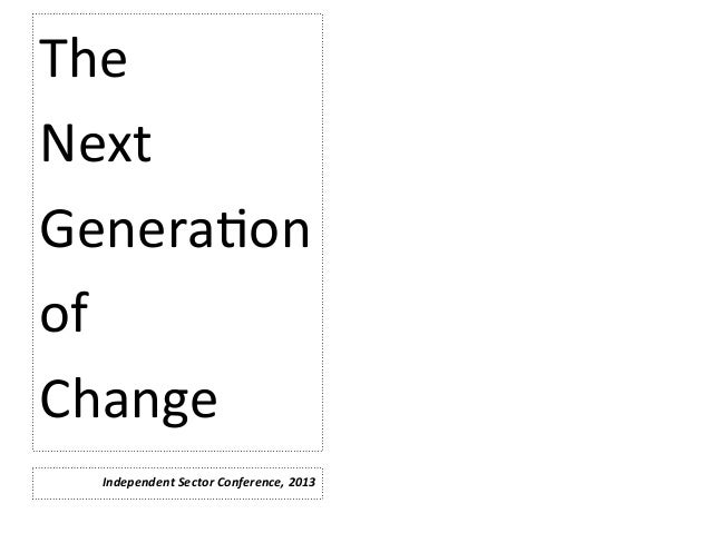 The     Next   Genera,on   of   Change   Independent  Sector  Conference,  2013