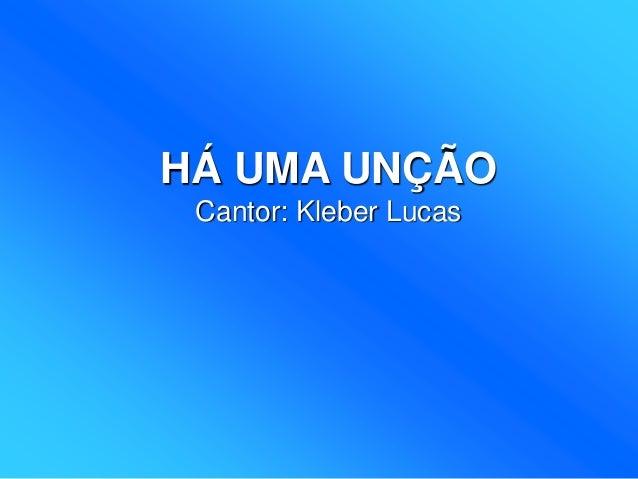 HÁ UMA UNÇÃO Cantor: Kleber Lucas