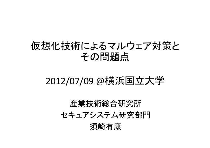 仮想化技術によるマルウェア対策と     その問題点 2012/07/09 @横浜国立大学    産業技術総合研究所   セキュアシステム研究部門       須崎有康