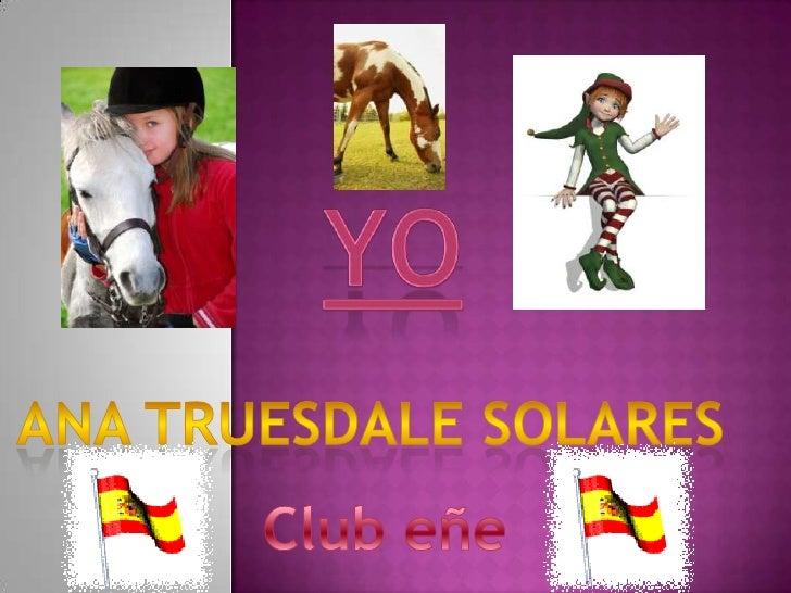 Yo<br />Ana truesdale solares  <br />Club eñe <br />