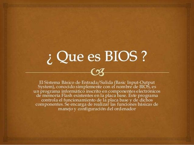 El Sistema Básico de Entrada/Salida (Basic Input-OutputSystem), conocido simplemente con el nombre de BIOS, esun programa ...