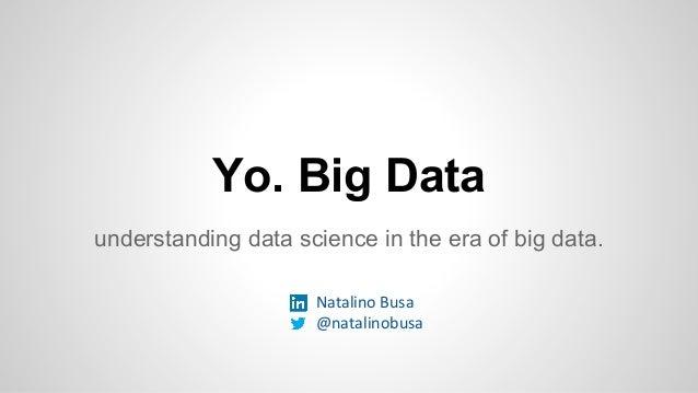 Yo. Big Data understanding data science in the era of big data. Natalino Busa @natalinobusa