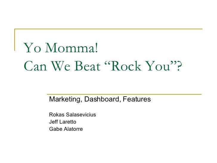 "Yo Momma!  Can We Beat ""Rock You""? Marketing, Dashboard, Features Rokas Salasevicius Jeff Laretto Gabe Alatorre"