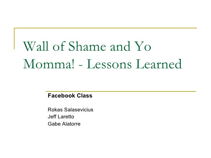Wall of Shame and Yo Momma! - Lessons Learned Facebook Class Rokas Salasevicius Jeff Laretto Gabe Alatorre