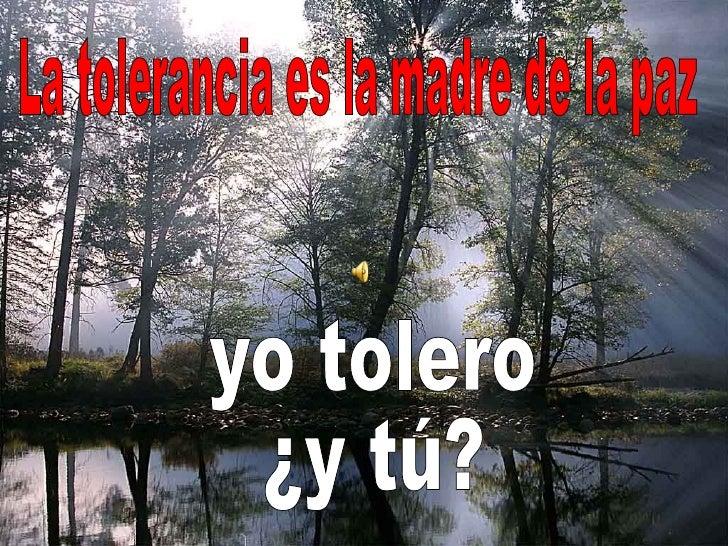 yo tolero  ¿y tú? La tolerancia es la madre de la paz