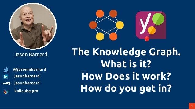1 The Knowledge Graph. What is it? How Does it work? How do you get in? Jason Barnard @jasonmbarnard jasonbarnard jasonbar...