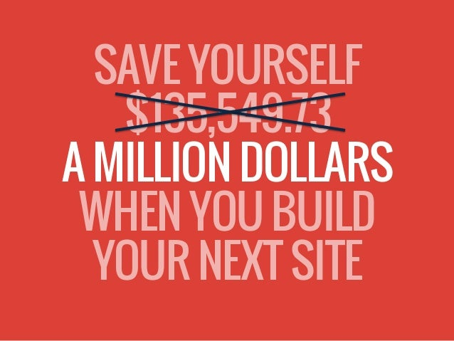 SAVE YOURSELF $135,549.73 A MILLION DOLLARS WHEN YOU BUILD YOUR NEXT SITE