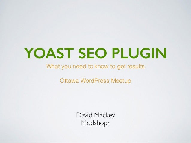 YOAST SEO PLUGIN David Mackey Modshopr What you need to know to get results Ottawa WordPress Meetup