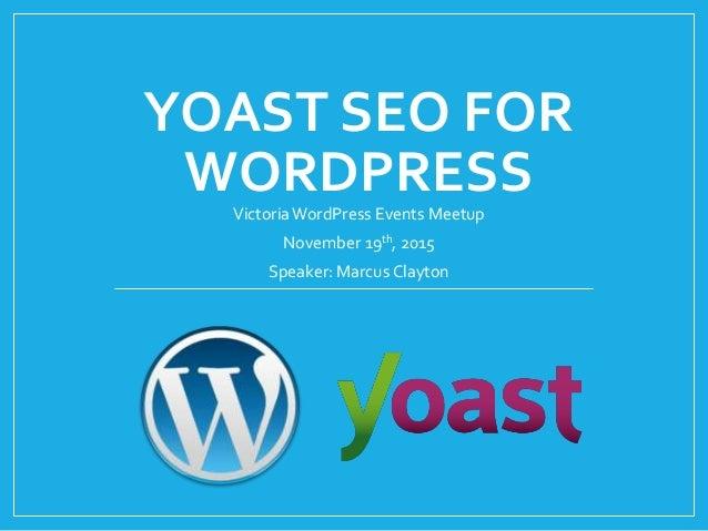YOAST SEO FOR WORDPRESSVictoriaWordPress Events Meetup November 19th, 2015 Speaker: Marcus Clayton