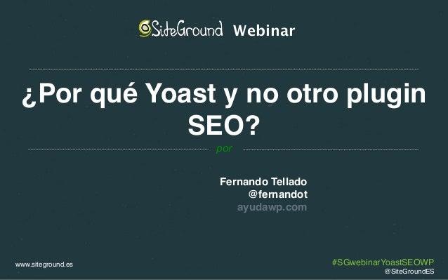 www.siteground.es ¿Por qué Yoast y no otro plugin SEO? Fernando Tellado @fernandot ayudawp.com Webinar por @SiteGroundES #...
