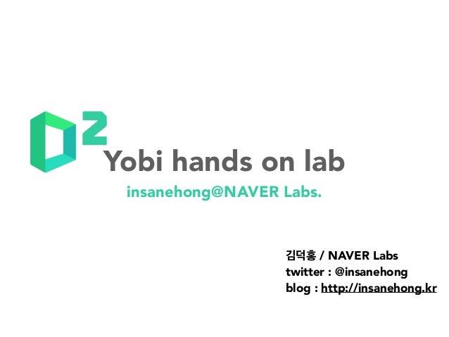 insanehong@NAVER Labs. 김덕홍 / NAVER Labs twitter : @insanehong blog : http://insanehong.kr Yobi hands on lab