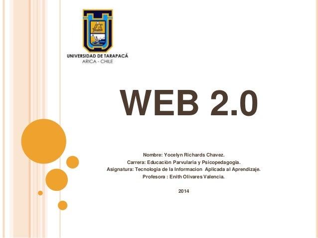 WEB 2.0 Nombre: Yocelyn Richards Chavez. Carrera: Educaciòn Parvularia y Psicopedagogia. Asignatura: Tecnologia de la Info...