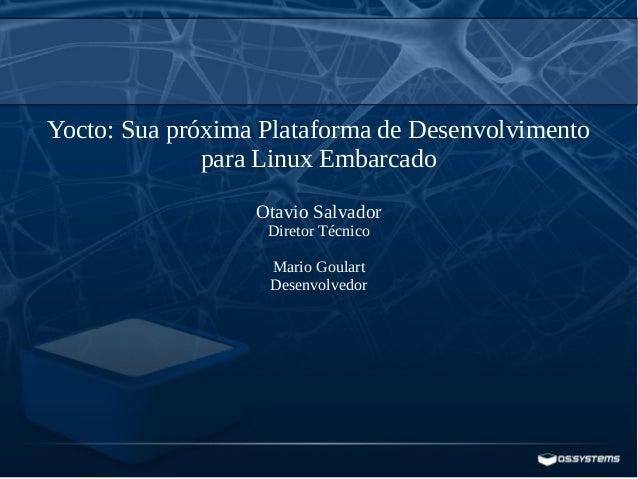 Yocto: Sua próxima Plataforma de Desenvolvimento para Linux Embarcado Otavio Salvador Diretor Técnico Mario Goulart Desenv...