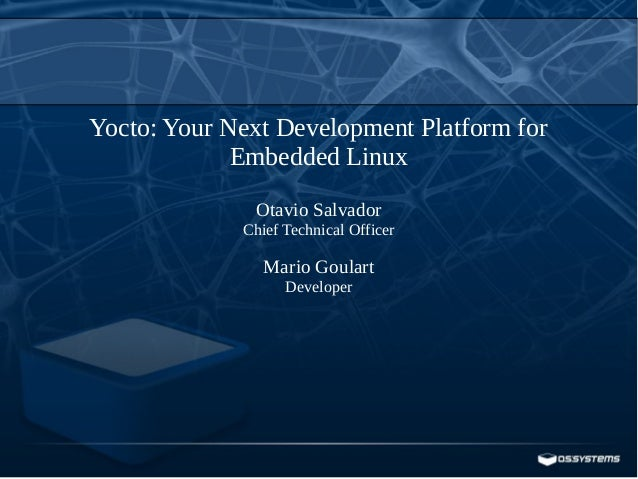 Yocto: Your Next Development Platform for Embedded Linux Otavio Salvador Chief Technical Officer Mario Goulart Developer