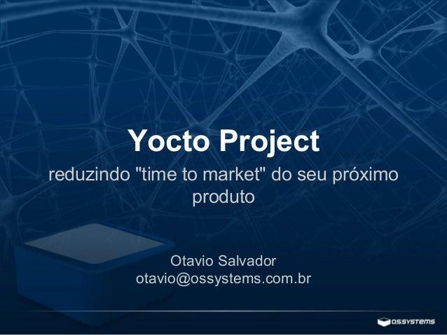 """Yocto Project reduzindo """"time to market"""" do seu próximo produto Otavio Salvador otavio@ossystems.com.br"""