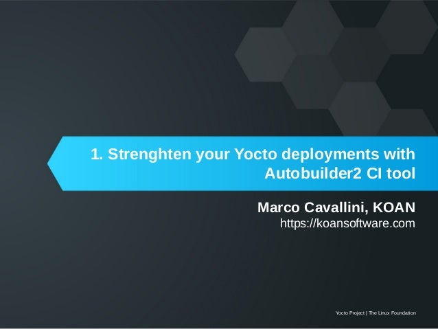 Yocto Project | The Linux Foundation Marco Cavallini, KOAN https://koansoftware.com 1. Strenghten your Yocto deployments w...