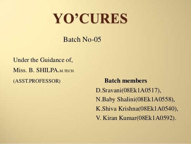 YO'CURES Batch No-05 Under the Guidance of, Miss. B. SHILPA.M.TECH. (ASST.PROFESSOR)  Batch members D.Sravani(08Ek1A0517),...