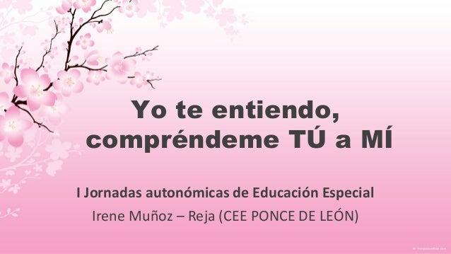 Yo te entiendo, compréndeme TÚ a MÍ I Jornadas autonómicas de Educación Especial Irene Muñoz – Reja (CEE PONCE DE LEÓN)