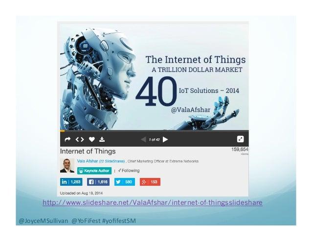 http://www.slideshare.net/ValaAfshar/internet-of-thingsslideshare @JoyceMSullivan    @YoFiFest  #yofifestSM