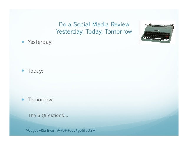 Do a Social Media Review Yesterday. Today. Tomorrow ! Yesterday: ! Today: ! Tomorrow: The 5 Questions… @JoyceMSullivan...