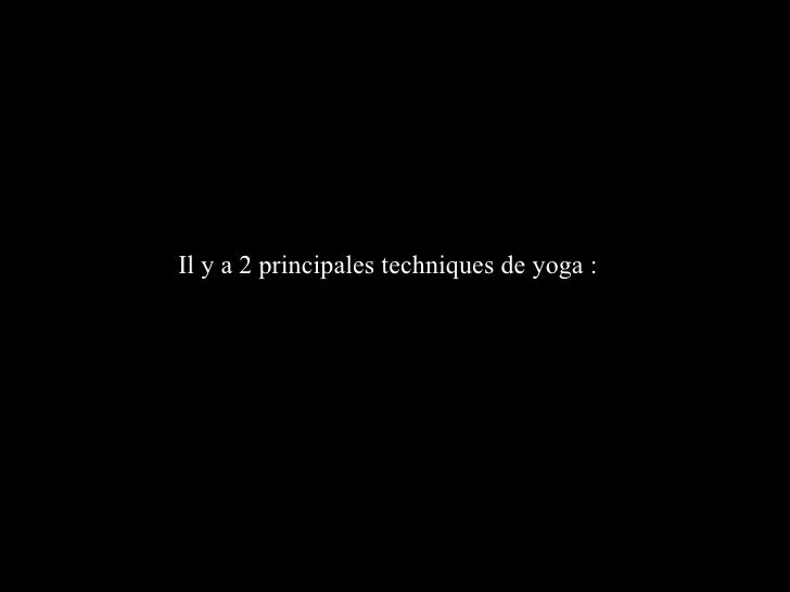 Il y a 2 principales techniques de yoga :