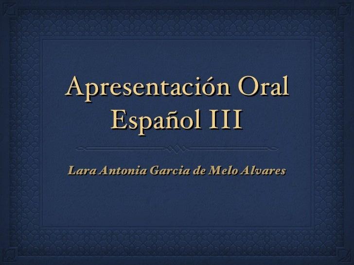 Apresentación Oral Español III <ul><li>Lara Antonia Garcia de Melo Alvares </li></ul>