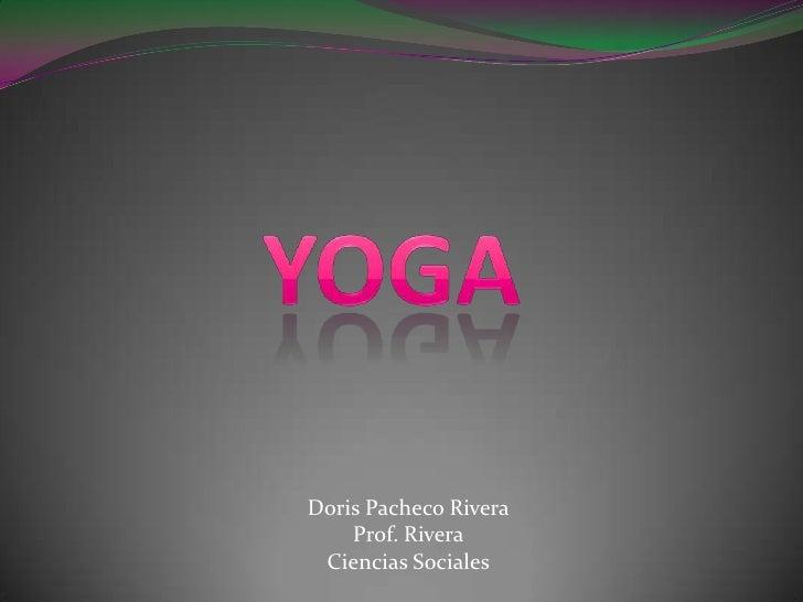 Yoga<br />Doris Pacheco Rivera<br />Prof. Rivera<br />Ciencias Sociales<br />