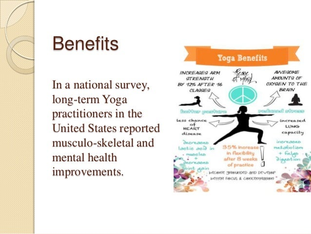 Benefits In a national survey, long-term Yoga practitioners in the United States reported musculo-skeletal and mental heal...