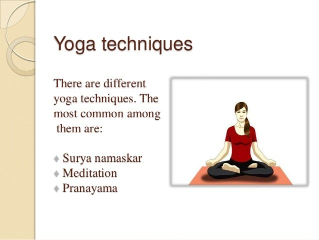 Yoga techniques There are different yoga techniques. The most common among them are: Surya namaskar Meditation Pranayama