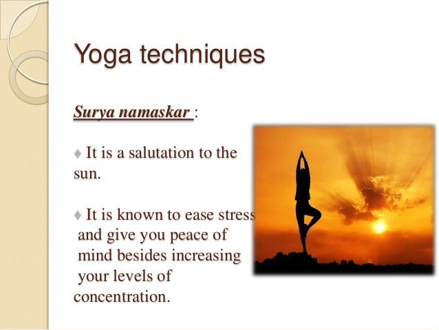 Yoga techniques Surya namaskar : It is a salutation to the sun. It is known to ease stress and give you peace of mind besi...
