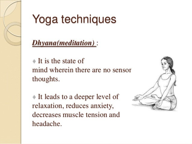 Yoga techniques Dhyana(meditation) : It is the state of mind wherein there are no sensory thoughts. It leads to a deeper l...