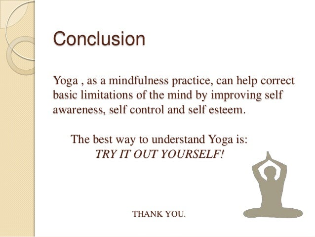 Conclusion Yoga , as a mindfulness practice, can help correct basic limitations of the mind by improving self awareness, s...