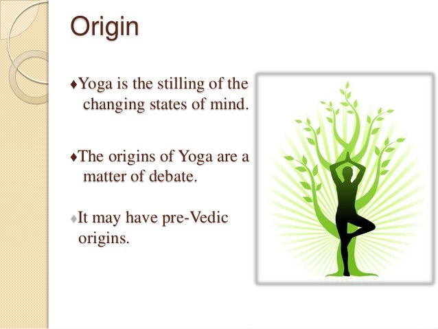 Origin ♦Yoga is the stilling of the changing states of mind. ♦The origins of Yoga are a matter of debate. It may have pre-...