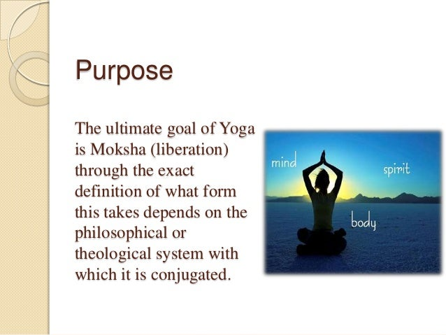 Purpose The ultimate goal of Yoga is Moksha (liberation) through the exact definition of what form this takes depends on t...